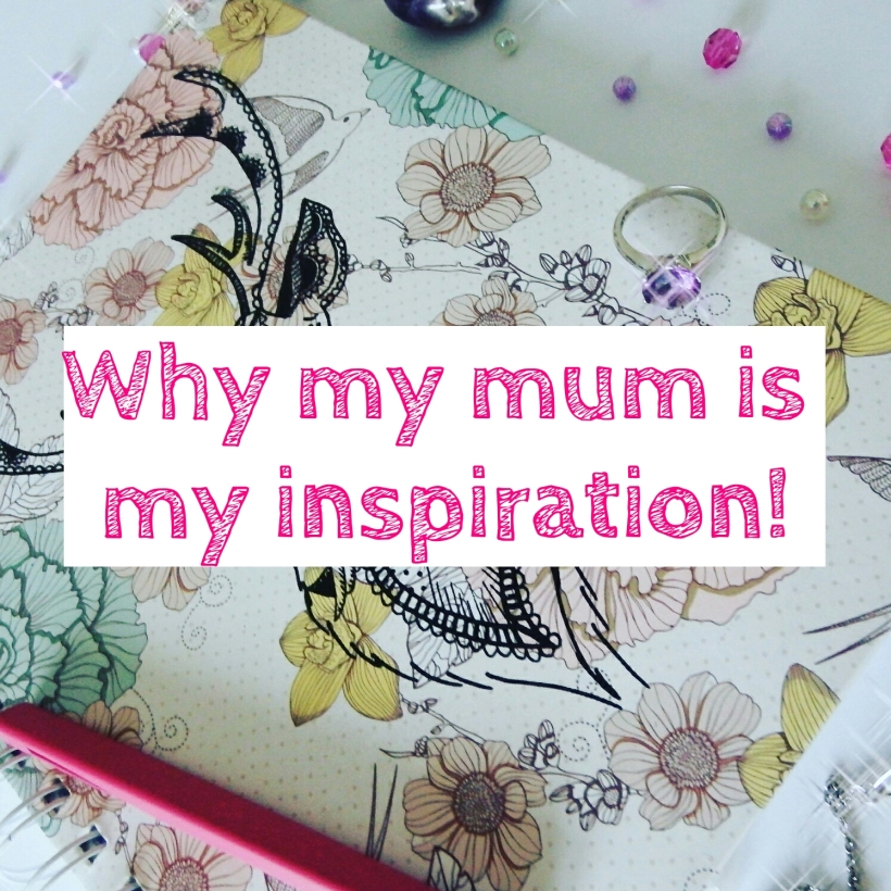 Mother's Day - Why my mum is my inspiration